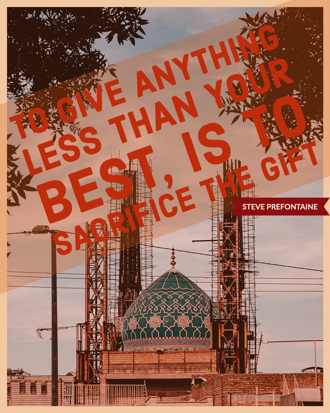 To give anything less than your best, is to sacrifice the gift